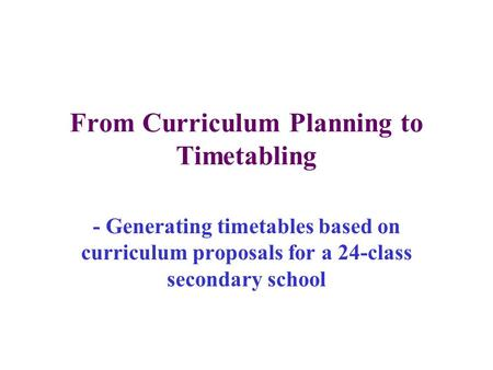 From Curriculum Planning to Timetabling - Generating timetables based on curriculum proposals for a 24-class secondary school.
