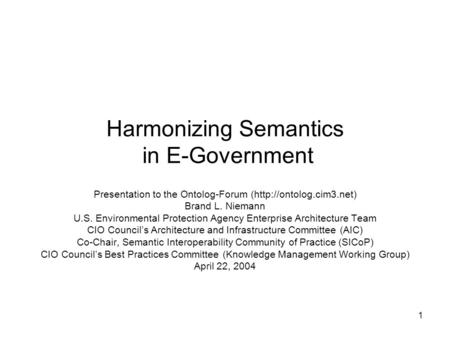 1 Harmonizing Semantics in E-Government Presentation to the Ontolog-Forum (http://ontolog.cim3.net) Brand L. Niemann U.S. Environmental Protection Agency.