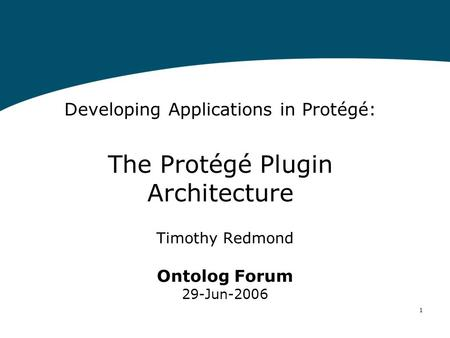 1 Developing Applications in Protégé: The Protégé Plugin Architecture Timothy Redmond Ontolog Forum 29-Jun-2006.
