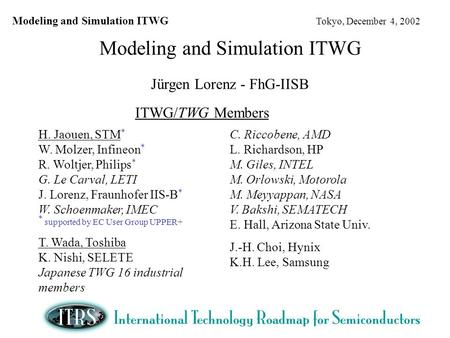 Modeling and Simulation ITWG Tokyo, December 4, 2002 Modeling and Simulation ITWG Jürgen Lorenz - FhG-IISB ITWG/TWG Members H. Jaouen, STM * W. Molzer,