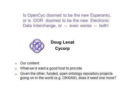 Is OpenCyc doomed to be the new Esperanto, or is OOR doomed to be the new Electronic Data Interchange, or -- even worse -- both! Doug Lenat Cycorp Our.