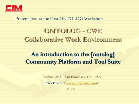 ONTOLOG - CWE Collaborative Work Environment An introduction to the [ontolog] Community Platform and Tool Suite 05-Nov-2003 – San Francisco, CA, USA Peter.
