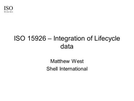 ISO TC184/SC4 ISO 15926 – Integration of Lifecycle data Matthew West Shell International.