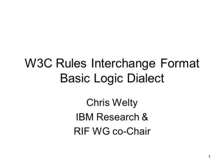 1 W3C Rules Interchange Format Basic Logic Dialect Chris Welty IBM Research & RIF WG co-Chair.