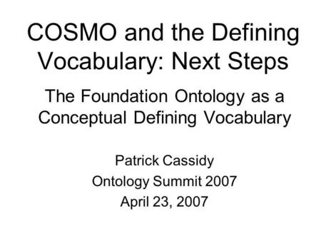 COSMO and the Defining Vocabulary: Next Steps The Foundation Ontology as a Conceptual Defining Vocabulary Patrick Cassidy Ontology Summit 2007 April 23,