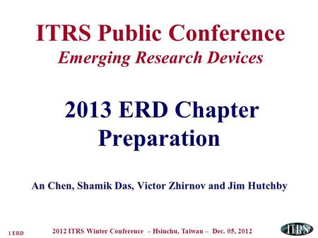 1 ERD 2012 ITRS Winter Conference – Hsinchu, Taiwan – Dec. 05, 2012 ITRS Public Conference Emerging Research Devices 2013 ERD Chapter Preparation An Chen,