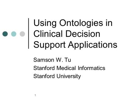 1 Using Ontologies in Clinical Decision Support Applications Samson W. Tu Stanford Medical Informatics Stanford University.