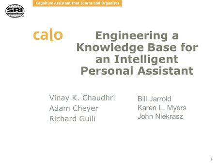 1 Engineering a Knowledge Base for an Intelligent Personal Assistant Vinay K. Chaudhri Adam Cheyer Richard Guili Bill Jarrold Karen L. Myers John Niekrasz.