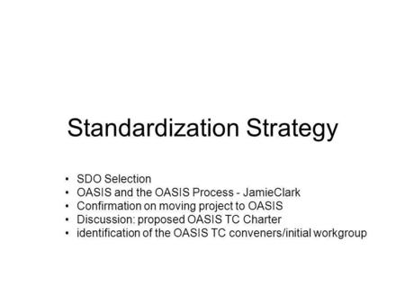 Standardization Strategy SDO Selection OASIS and the OASIS Process - JamieClark Confirmation on moving project to OASIS Discussion: proposed OASIS TC Charter.