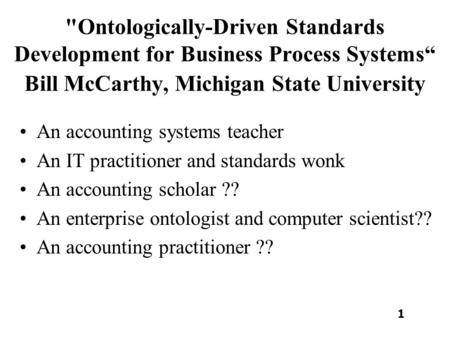 Ontologically-Driven Standards Development for Business Process Systems Bill McCarthy, Michigan State University An accounting systems teacher An IT practitioner.