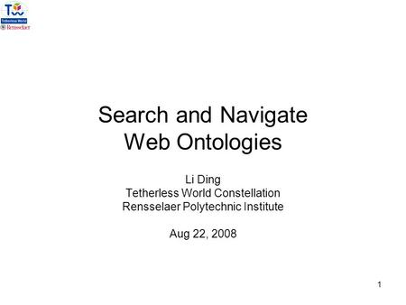 1 Search and Navigate Web Ontologies Li Ding Tetherless World Constellation Rensselaer Polytechnic Institute Aug 22, 2008.