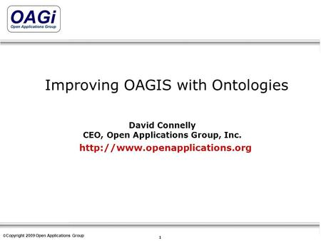 Copyright © 1995-2007 Open Applications Group, Inc. All rights reserved 1 © Copyright 2009 Open Applications Group Improving OAGIS with Ontologies