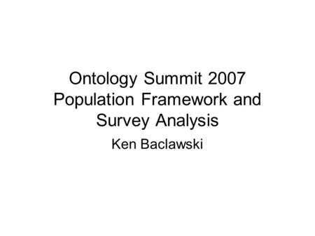 Ontology Summit 2007 Population Framework and Survey Analysis Ken Baclawski.
