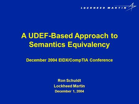 A UDEF-Based Approach to Semantics Equivalency December 2004 EIDX/CompTIA Conference Ron Schuldt Lockheed Martin December 1, 2004.