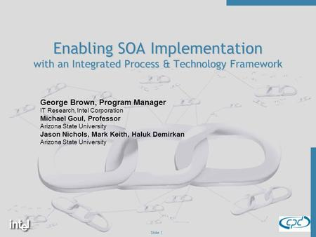 Slide 1 Enabling SOA Implementation with an Integrated Process & Technology Framework George Brown, Program Manager IT Research, Intel Corporation Michael.