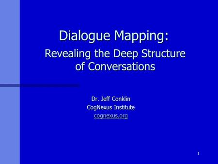 1 Dialogue Mapping: Dialogue Mapping: Dr. Jeff Conklin CogNexus Institute cognexus.org Revealing the Deep Structure of Conversations.