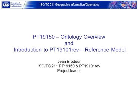 ISO/TC 211 Geographic information/Geomatics PT19150 – Ontology Overview and Introduction to PT19101rev – Reference Model Jean Brodeur ISO/TC 211 PT19150.