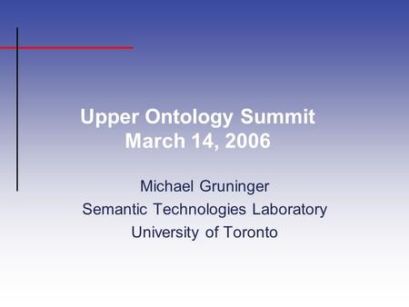 Upper Ontology Summit March 14, 2006 Michael Gruninger Semantic Technologies Laboratory University of Toronto.