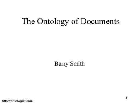 1 The Ontology of Documents Barry Smith.