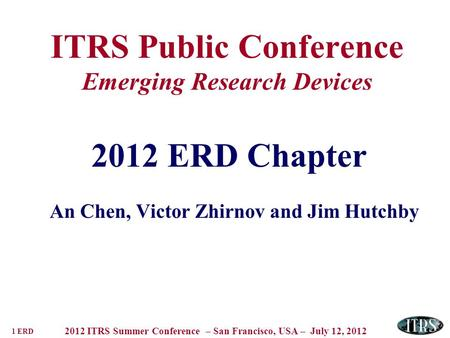 1 ERD 2012 ITRS Summer Conference – San Francisco, USA – July 12, 2012 ITRS Public Conference Emerging Research Devices 2012 ERD Chapter An Chen, Victor.