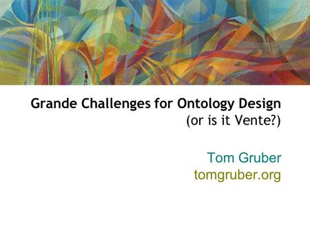 Grande Challenges for Ontology Design (or is it Vente?) Tom Gruber tomgruber.org.