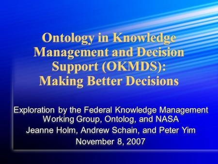 Ontology in Knowledge Management and Decision Support (OKMDS): Making Better Decisions Exploration by the Federal Knowledge Management Working Group, Ontolog,