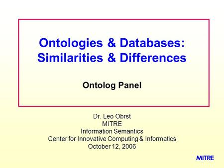 Dr. Leo Obrst MITRE Information Semantics Center for Innovative Computing & Informatics October 12, 2006 Ontologies & Databases: Similarities & Differences.
