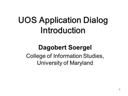 1 UOS Application Dialog Introduction Dagobert Soergel College of Information Studies, University of Maryland.