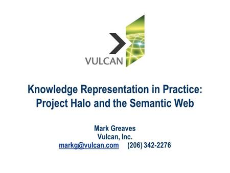 Knowledge Representation in Practice: Project Halo and the Semantic Web Mark Greaves Vulcan, Inc. (206) 342-2276.