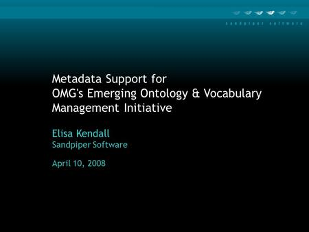 Metadata Support for OMG's Emerging Ontology & Vocabulary Management Initiative Elisa Kendall Sandpiper Software April 10, 2008.