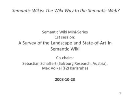 Semantic Wiki Mini-Series 1st session: A Survey of the Landscape and State-of-Art in Semantic Wiki Co-chairs: Sebastian Schaffert (Salzburg Research, Austria),