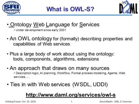 0 OWL-S: Brief Overview David Martin SRI International Chair, OWL-S Coalition Co-chair, Semantic Web Services Language Committee DARPA Distribution Statement.