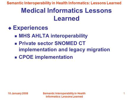 Semantic Interoperability in Health Informatics: Lessons Learned 10 January 2008Semantic Interoperability in Health Informatics: Lessons Learned 1 Medical.