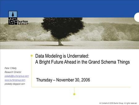 All Contents © 2006 Burton Group. All rights reserved. Data Modeling is Underrated: A Bright Future Ahead in the Grand Schema Things Peter OKelly Research.