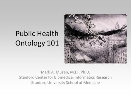 Public Health Ontology 101 Mark A. Musen, M.D., Ph.D. Stanford Center for Biomedical Informatics Research Stanford University School of Medicine Die Seuche.