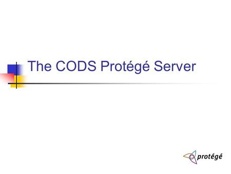The CODS Protégé Server. Goals 3 Collaborative Ontology Development Approaches Browse with limited Edit Version Control (analogous to cvs, svn) But should.