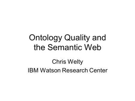 Ontology Quality and the Semantic Web Chris Welty IBM Watson Research Center.
