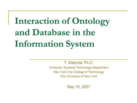 Interaction of Ontology and Database in the Information System T. Malyuta, Ph.D. Computer Systems Technology Department New York City College of Technology.
