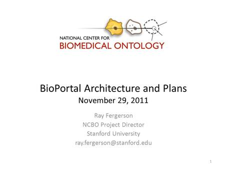 BioPortal Architecture and Plans November 29, 2011 Ray Fergerson NCBO Project Director Stanford University 1.