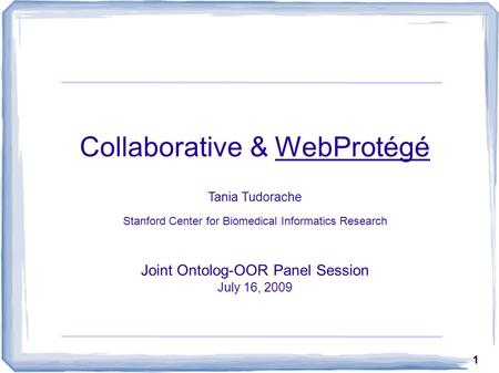 1 Collaborative & WebProtégé Tania Tudorache Stanford Center for Biomedical Informatics Research Joint Ontolog-OOR Panel Session July 16, 2009.