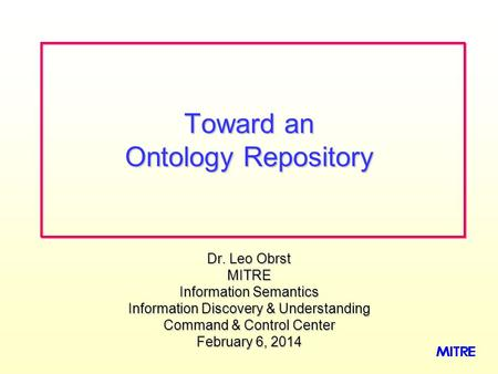 Dr. Leo Obrst MITRE Information Semantics Information Discovery & Understanding Command & Control Center February 6, 2014February 6, 2014February 6, 2014.