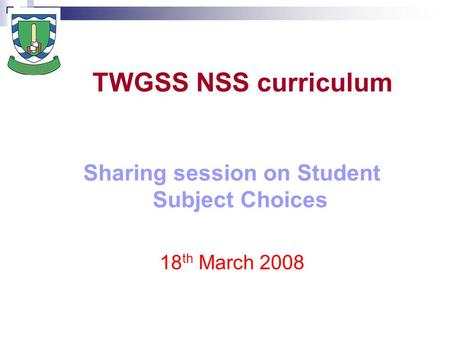 TWGSS NSS curriculum Sharing session on Student Subject Choices 18 th March 2008.