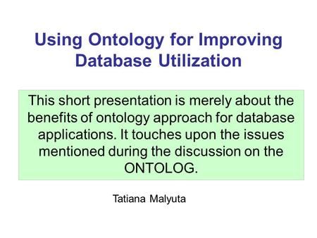 Using Ontology for Improving Database Utilization This short presentation is merely about the benefits of ontology approach for database applications.