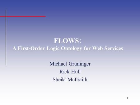1 FLOWS : A First-Order Logic Ontology for Web Services Michael Gruninger Rick Hull Sheila McIlraith.