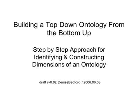 Building a Top Down Ontology From the Bottom Up Step by Step Approach for Identifying & Constructing Dimensions of an Ontology draft (v0.8): DeniseBedford.