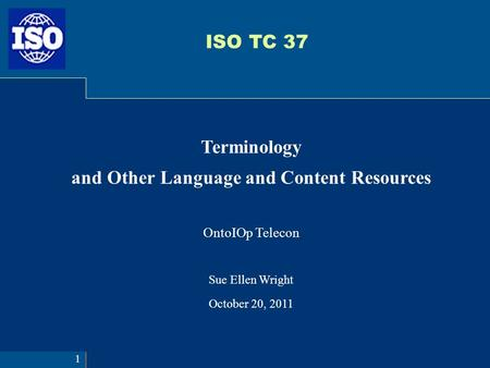 ISO TC 37 Terminology and Other Language and Content Resources OntoIOp Telecon Sue Ellen Wright October 20, 2011 1.