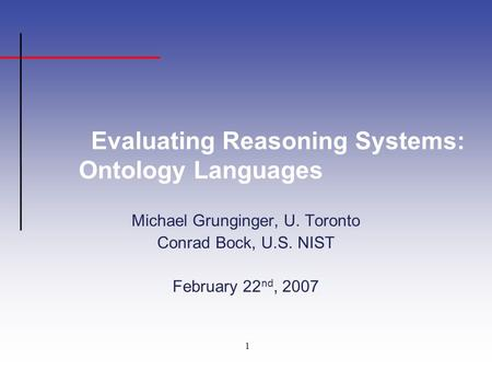 1 Evaluating Reasoning Systems: Ontology Languages Michael Grunginger, U. Toronto Conrad Bock, U.S. NIST February 22 nd, 2007.