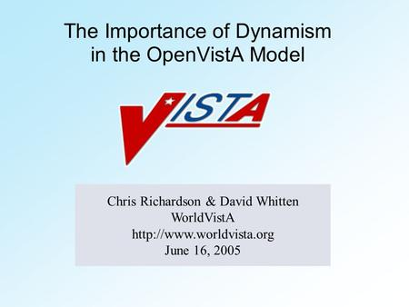 The Importance of Dynamism in the OpenVistA Model Chris Richardson & David Whitten WorldVistA  June 16, 2005.