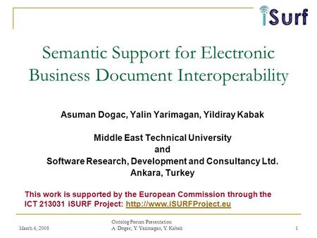 March 6, 2008 Ontolog Forum Presentation A. Dogac, Y. Yarimagan, Y. Kabak 1 Semantic Support for Electronic Business Document Interoperability Asuman Dogac,