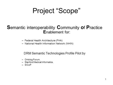 1 Project Scope S emantic interoperability C ommunity o f P ractice E nablement for: –Federal Health Architecture (FHA) –National Health Information Network.